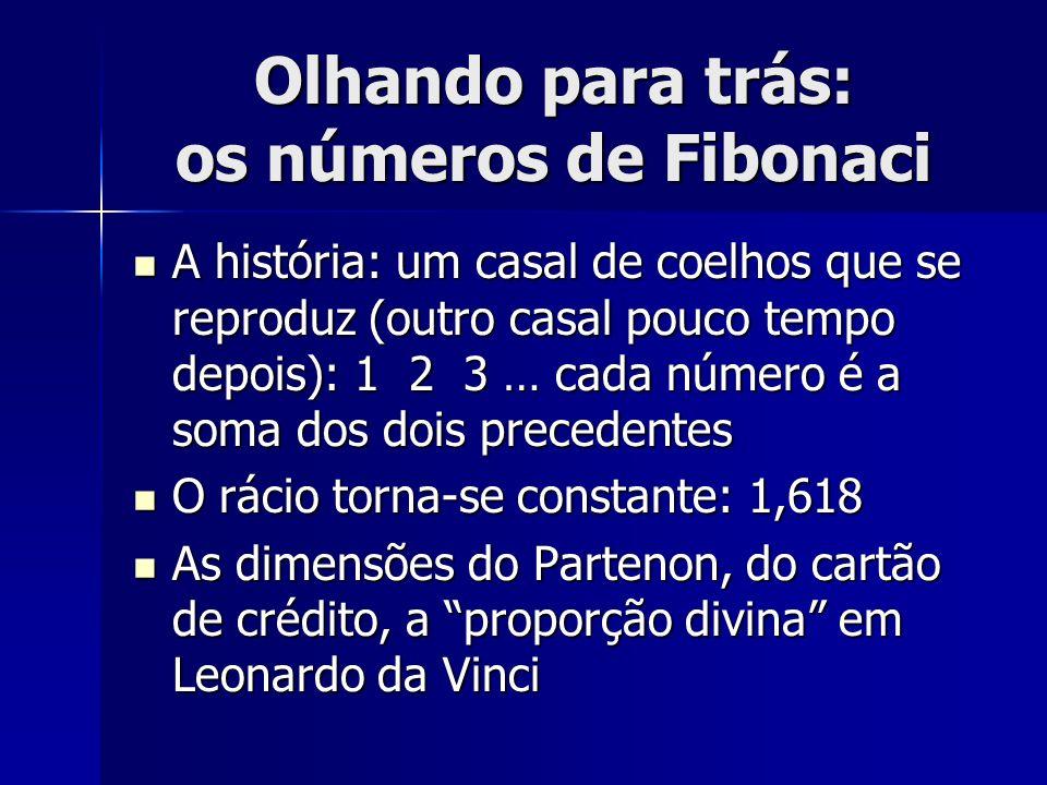 Olhando para trás: os números de Fibonaci A história: um casal de coelhos que se reproduz (outro casal pouco tempo depois): 1 2 3 … cada número é a so
