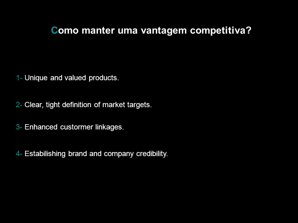 Como manter uma vantagem competitiva? 1- Unique and valued products. 2- Clear, tight definition of market targets. 3- Enhanced custormer linkages. 4-