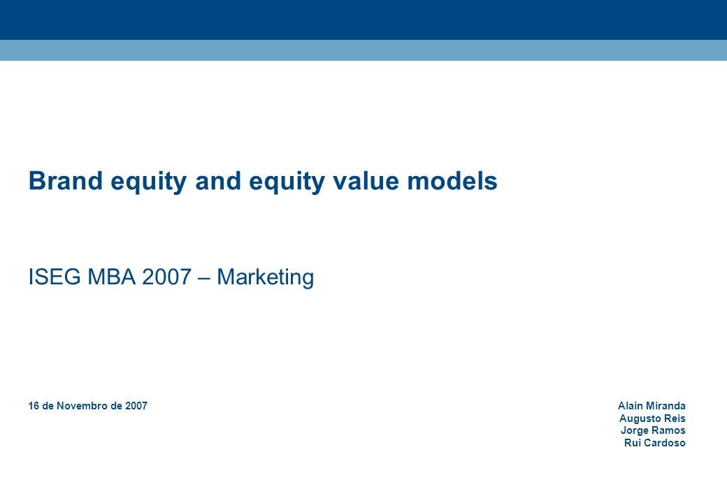 Brand equity and equity value models ISEG MBA 2007 – Marketing 16 de Novembro de 2007Alain Miranda Augusto Reis Jorge Ramos Rui Cardoso