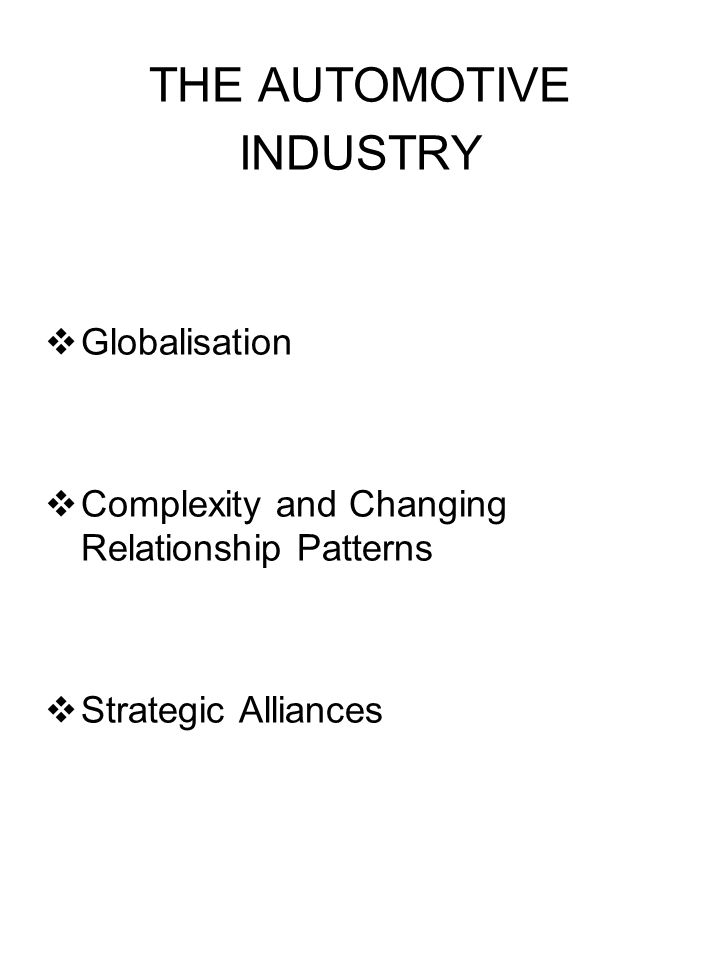 THE AUTOMOTIVE INDUSTRY Globalisation Complexity and Changing Relationship Patterns Strategic Alliances