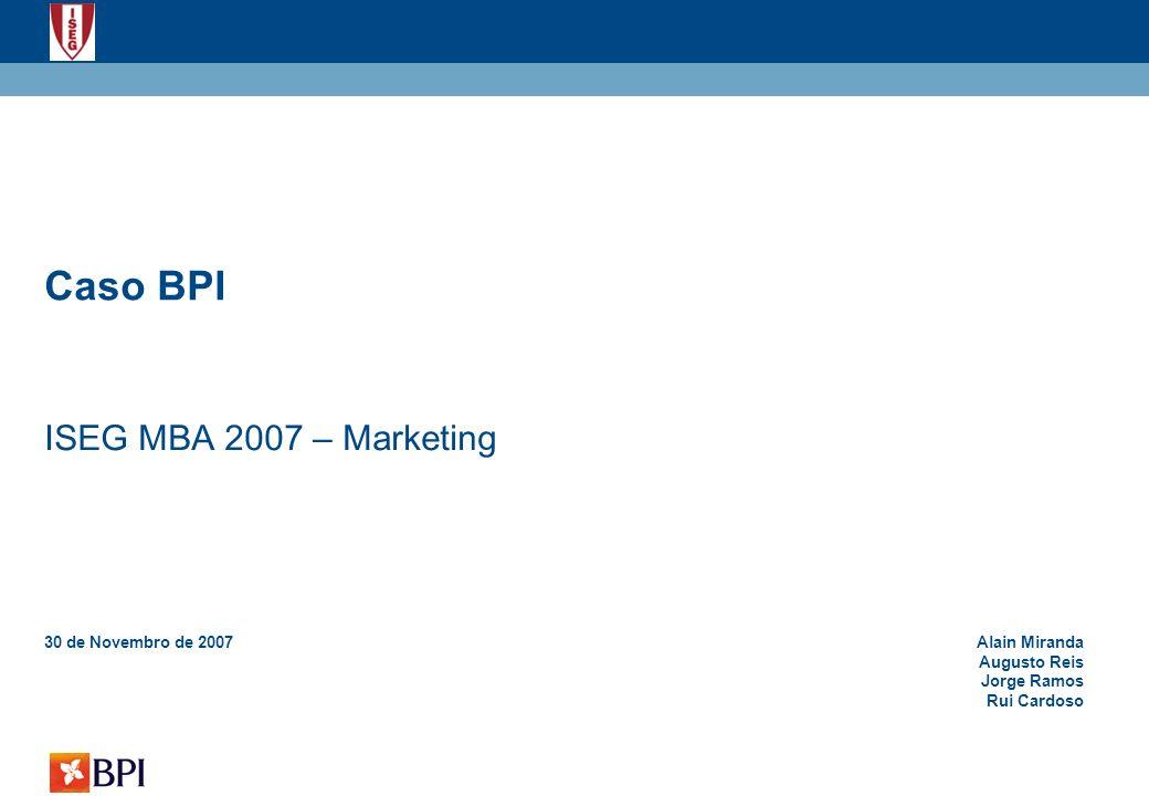 12 ISEG MBA 2007 – Marketing Aposta do BPI na qualidade (actualização das soluções tecnológicas de apoio às redes, integração de canais, renovação dos espaços de venda) e abrangência dos serviços oferecidos como elemento diferenciador e potenciador de criação de valor para clientes e accionistas Elementos diferenciadores do BPI Identidade Cultura financeira e empresarial Independência de gestão Flexibilidade organizativa Trabalho de equipa e distinção do mérito Capacidade de antecipação Rigor na administração de riscos e segurança na criação de valor Atributos Experiência Investimento na formação dos colaboradores e desenvolvimento das competências das equipas, como forma de capitalização do património profissional do banco (eficiência e inovação) Harmonia Permanente ambição de servir os clientes e a comunidade com os mais elevados padrões de ética e qualidade (confiança, segurança e solidez) ReduzidaElevada Alta Baixa Abrangência (Quantidade) Inovação (Qualidade) Investir é mais fácil Ganha como Nós Valores que crescem consigo É mais fácil Posicionamento do BPI Ilustrativo