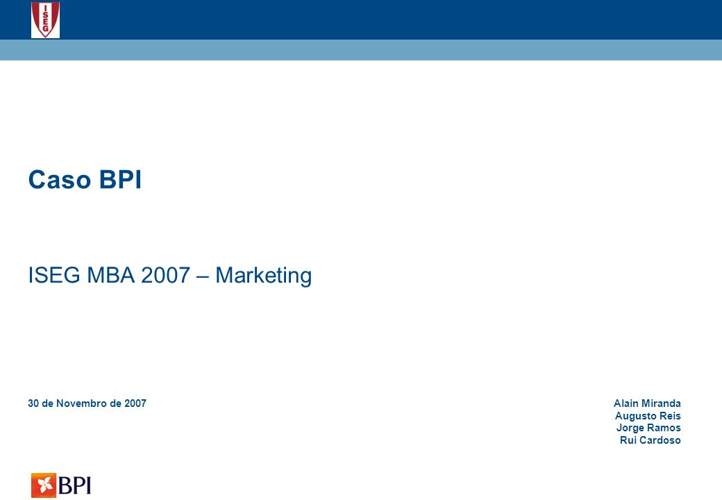 Caso BPI ISEG MBA 2007 – Marketing 30 de Novembro de 2007Alain Miranda Augusto Reis Jorge Ramos Rui Cardoso