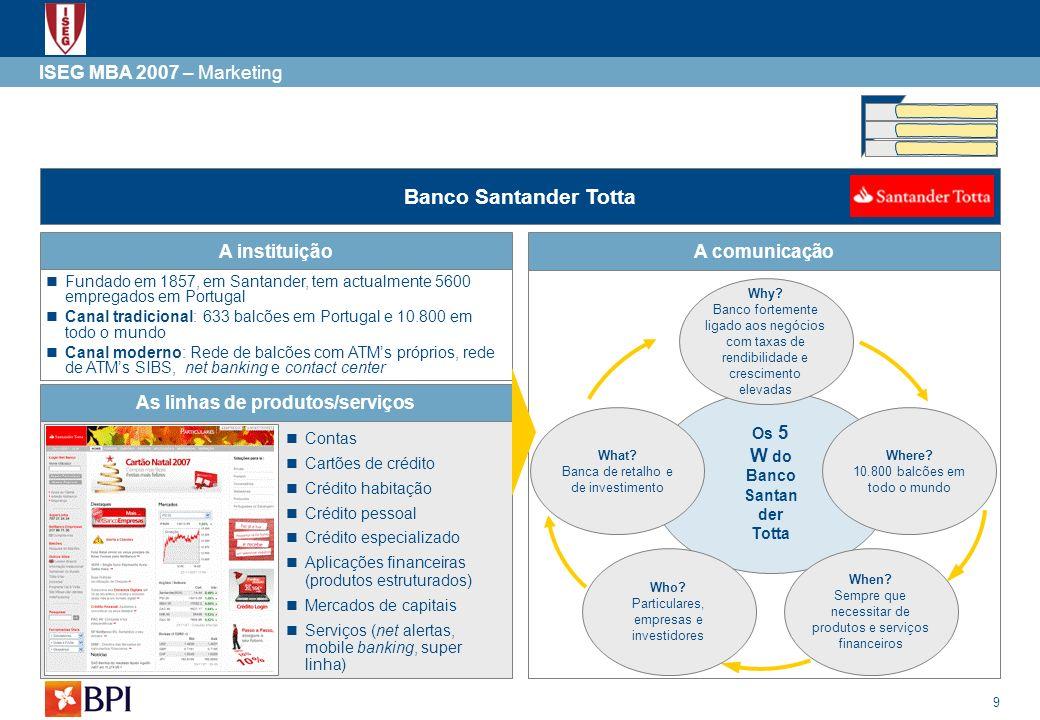 9 Os 5 W do Banco Santan der Totta ISEG MBA 2007 – Marketing Banco Santander Totta A comunicaçãoA instituição Fundado em 1857, em Santander, tem actua