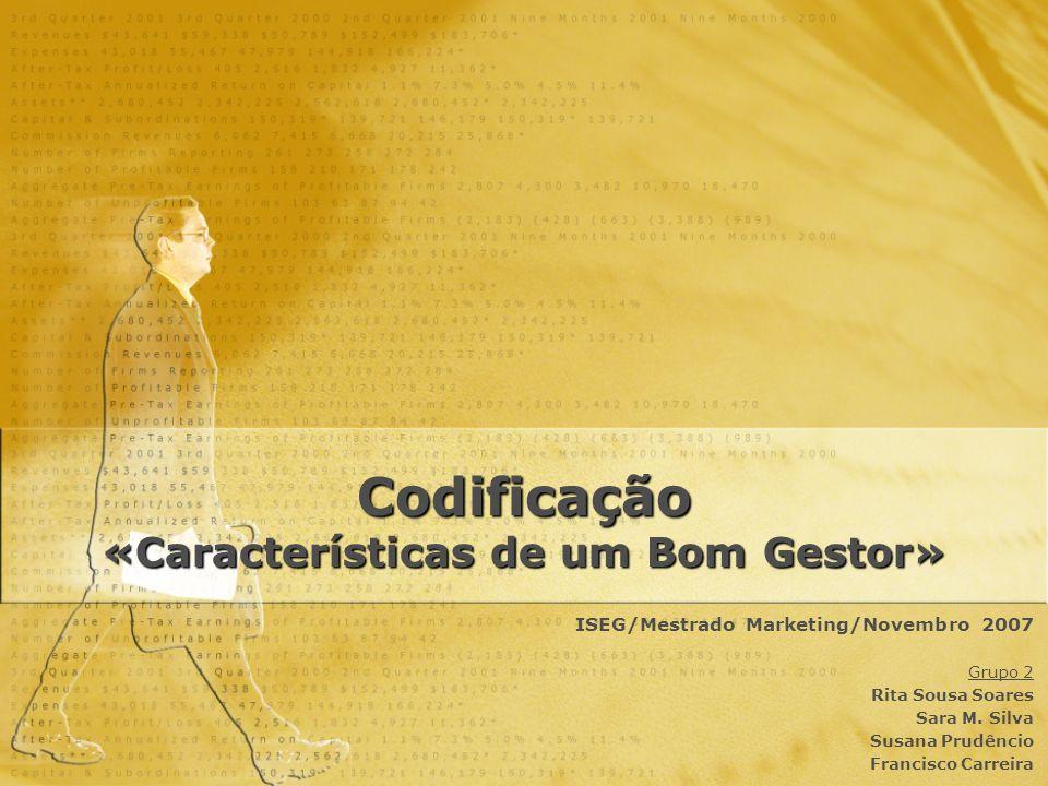 Codificação «Características de um Bom Gestor» ISEG/Mestrado Marketing/Novembro 2007 Grupo 2 Rita Sousa Soares Sara M. Silva Susana Prudêncio Francisc
