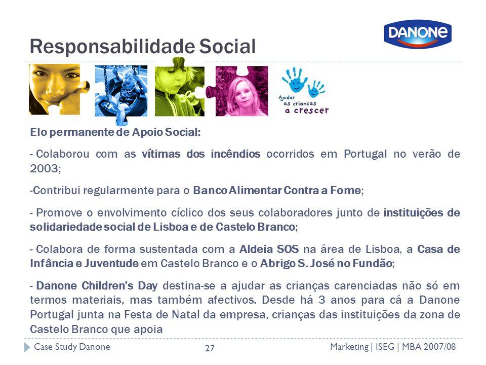 Case Study DanoneMarketing | ISEG | MBA 2007/08 27 Responsabilidade Social Elo permanente de Apoio Social: - Colaborou com as vítimas dos incêndios ocorridos em Portugal no verão de 2003; -Contribui regularmente para o Banco Alimentar Contra a Fome; - Promove o envolvimento cíclico dos seus colaboradores junto de instituições de solidariedade social de Lisboa e de Castelo Branco; - Colabora de forma sustentada com a Aldeia SOS na área de Lisboa, a Casa de Infância e Juventude em Castelo Branco e o Abrigo S.