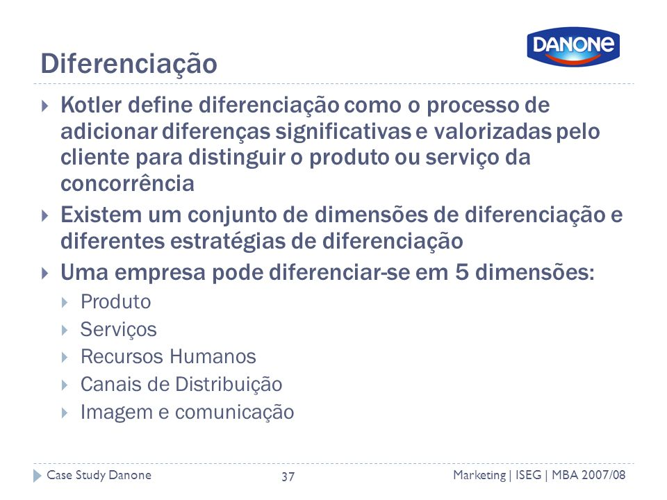 Case Study DanoneMarketing | ISEG | MBA 2007/08 37 Diferenciação Kotler define diferenciação como o processo de adicionar diferenças significativas e valorizadas pelo cliente para distinguir o produto ou serviço da concorrência Existem um conjunto de dimensões de diferenciação e diferentes estratégias de diferenciação Uma empresa pode diferenciar-se em 5 dimensões: Produto Serviços Recursos Humanos Canais de Distribuição Imagem e comunicação