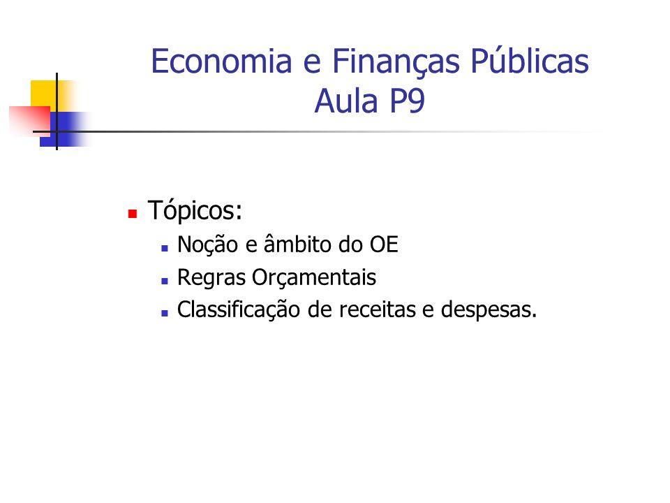 Economia e Finanças Públicas Aula P9 Tópicos: Noção e âmbito do OE Regras Orçamentais Classificação de receitas e despesas.