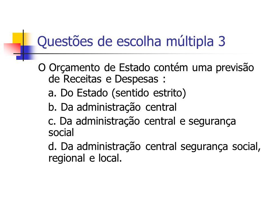 Questões de escolha múltipla 3 O Orçamento de Estado contém uma previsão de Receitas e Despesas : a. Do Estado (sentido estrito) b. Da administração c