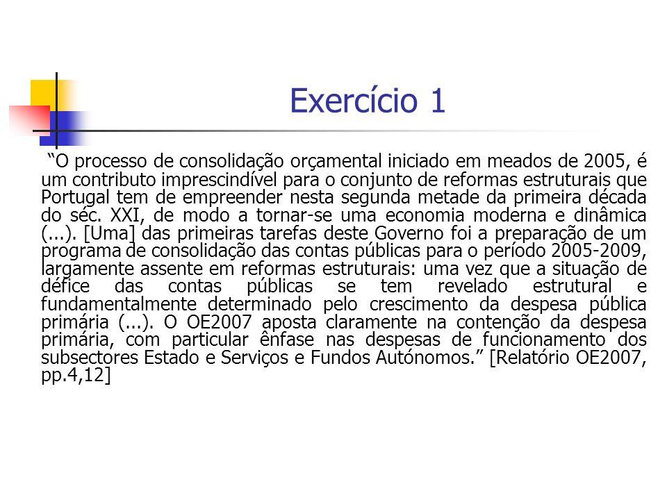 Exercício (cont.) As opções do Governo, em termos de categorias de despesa e funções, que concretizam a prioridade do programa de consolidação das finanças públicas para o primeiro biénio do período acima referido, podem ser identificadas com base na informação disponibilizada nos Quadros I-II-III (pp.127-129 de EFP:TP), elaborados a partir dos dados do Relatório do OE2007.