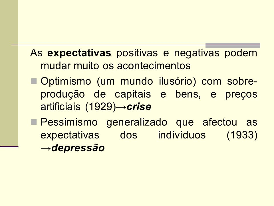 As expectativas positivas e negativas podem mudar muito os acontecimentos Optimismo (um mundo ilusório) com sobre- produção de capitais e bens, e preç