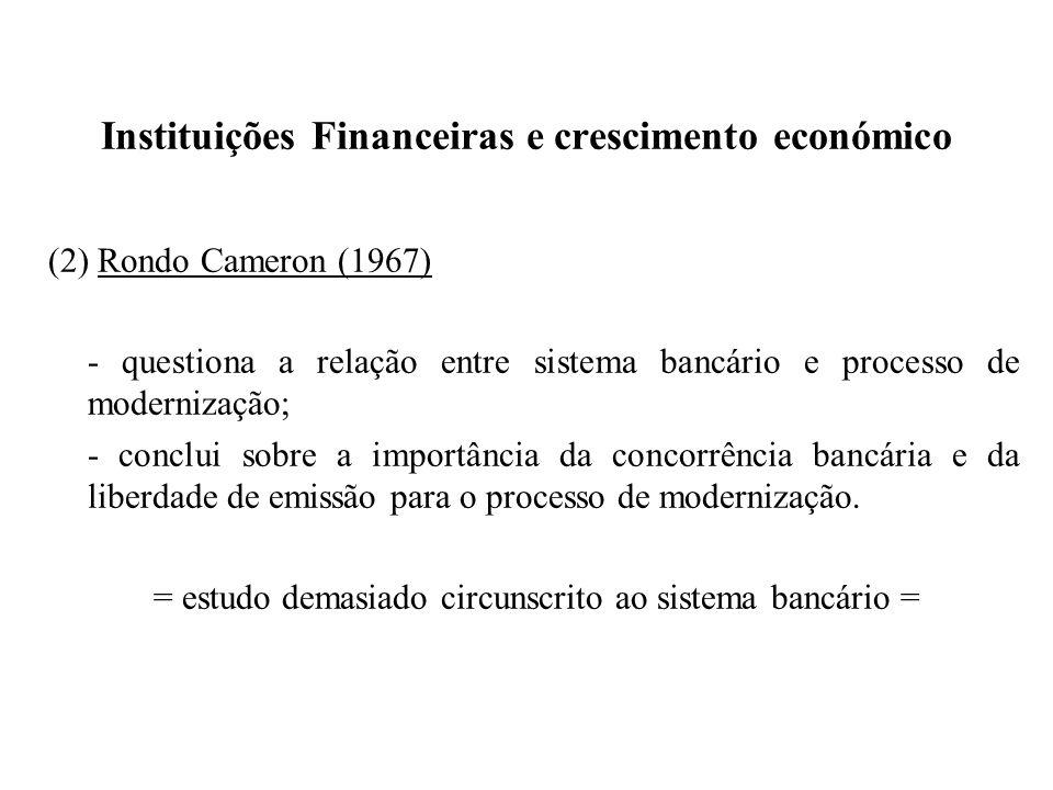 Instituições Financeiras e crescimento económico (2) Rondo Cameron (1967) - questiona a relação entre sistema bancário e processo de modernização; - c