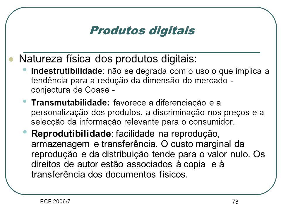 ECE 2006/7 78 Produtos digitais Natureza física dos produtos digitais: Indestrutibilidade: não se degrada com o uso o que implica a tendência para a redução da dimensão do mercado - conjectura de Coase - Transmutabilidade: favorece a diferenciação e a personalização dos produtos, a discriminação nos preços e a selecção da informação relevante para o consumidor.