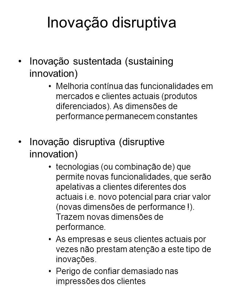 Inovação disruptiva Inovação sustentada (sustaining innovation) Melhoria contínua das funcionalidades em mercados e clientes actuais (produtos diferen