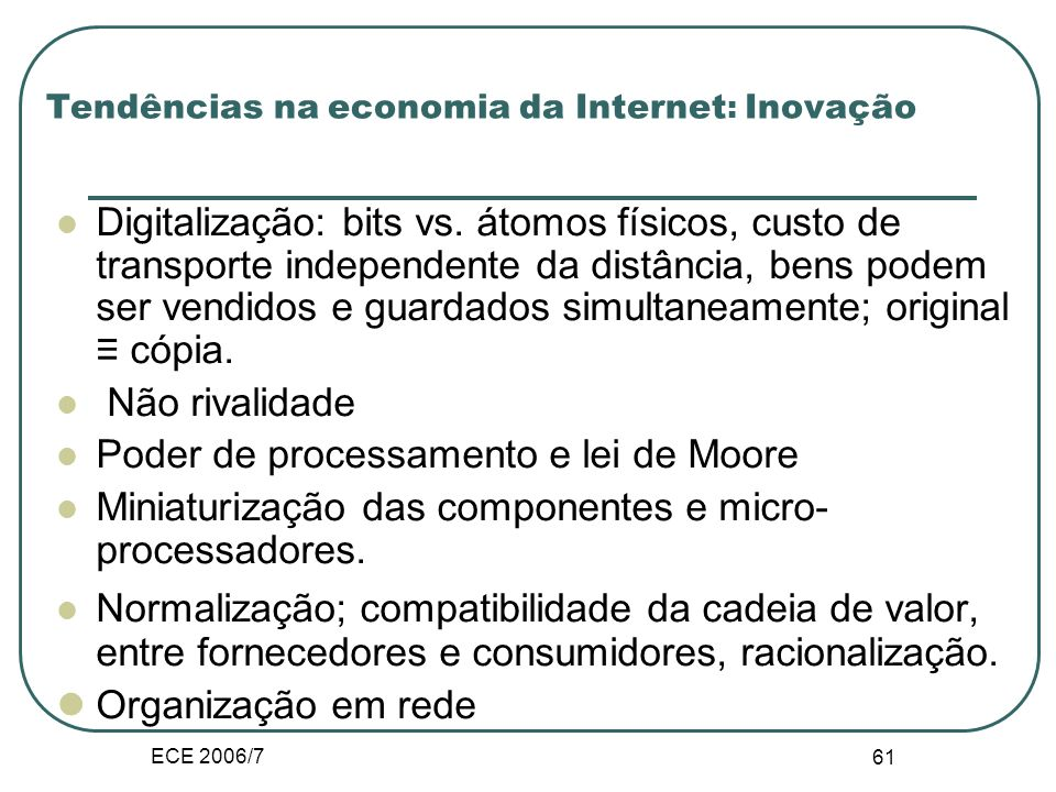 ECE 2006/7 60 Diferenças entre a economia física e digital Novo paradigma económico? Interactividade e individualização Modularização dos conteúdos Ex