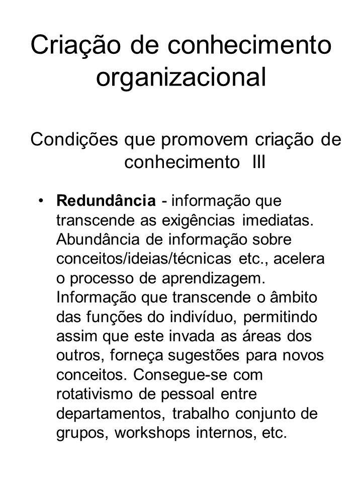 Criação de conhecimento organizacional Condições que promovem criação de conhecimento III Redundância - informação que transcende as exigências imedia