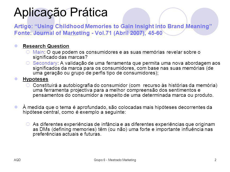 AQDGrupo 6 - Mestrado Marketing2 Aplicação Prática Artigo: Using Childhood Memories to Gain Insight into Brand Meaning Fonte: Journal of Marketing - Vol.71 (Abril 2007), 45-60 Research Question Main: O que podem os consumidores e as suas memórias revelar sobre o significado das marcas.