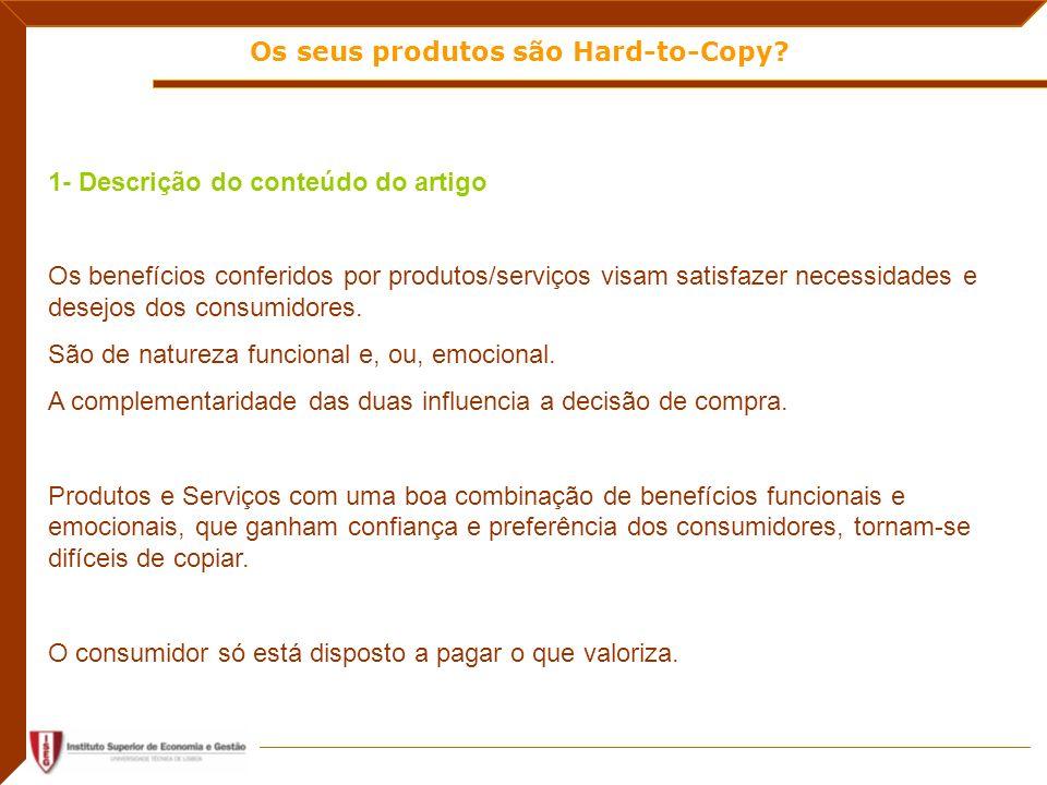 Os seus produtos são Hard-to-Copy? 1- Descrição do conteúdo do artigo Os benefícios conferidos por produtos/serviços visam satisfazer necessidades e d