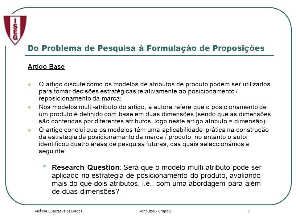 Análise Qualitativa de DadosAtributos - Grupo 63 Do Problema de Pesquisa à Formulação de Proposições Artigo Base O artigo discute como os modelos de atributos de produto podem ser utilizados para tomar decisões estratégicas relativamente ao posicionamento / reposicionamento da marca; Nos modelos multi-atributo do artigo, a autora refere que o posicionamento de um produto é definido com base em duas dimensões (sendo que as dimensões são conferidas por diferentes atributos, logo neste artigo atributo = dimensão); O artigo conclui que os modelos têm uma aplicabilidade prática na construção da estratégia de posicionamento da marca / produto, no entanto o autor identificou quatro áreas de pesquisa futuras, das quais seleccionámos a seguinte: Research Question: Será que o modelo multi-atributo pode ser aplicado na estratégia de posicionamento do produto, avaliando mais do que dois atributos, i.é., com uma abordagem para além de duas dimensões