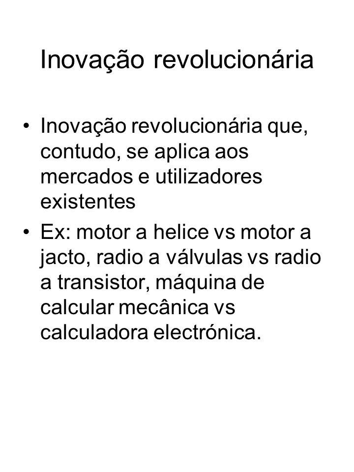 Inovação revolucionária Inovação revolucionária que, contudo, se aplica aos mercados e utilizadores existentes Ex: motor a helice vs motor a jacto, ra