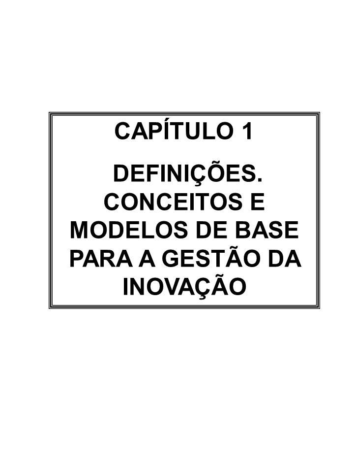 CAPÍTULO 1 DEFINIÇÕES. CONCEITOS E MODELOS DE BASE PARA A GESTÃO DA INOVAÇÃO