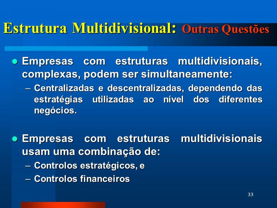 33 Estrutura Multidivisional : Outras Questões Empresas com estruturas multidivisionais, complexas, podem ser simultaneamente: Empresas com estruturas multidivisionais, complexas, podem ser simultaneamente: –Centralizadas e descentralizadas, dependendo das estratégias utilizadas ao nível dos diferentes negócios.
