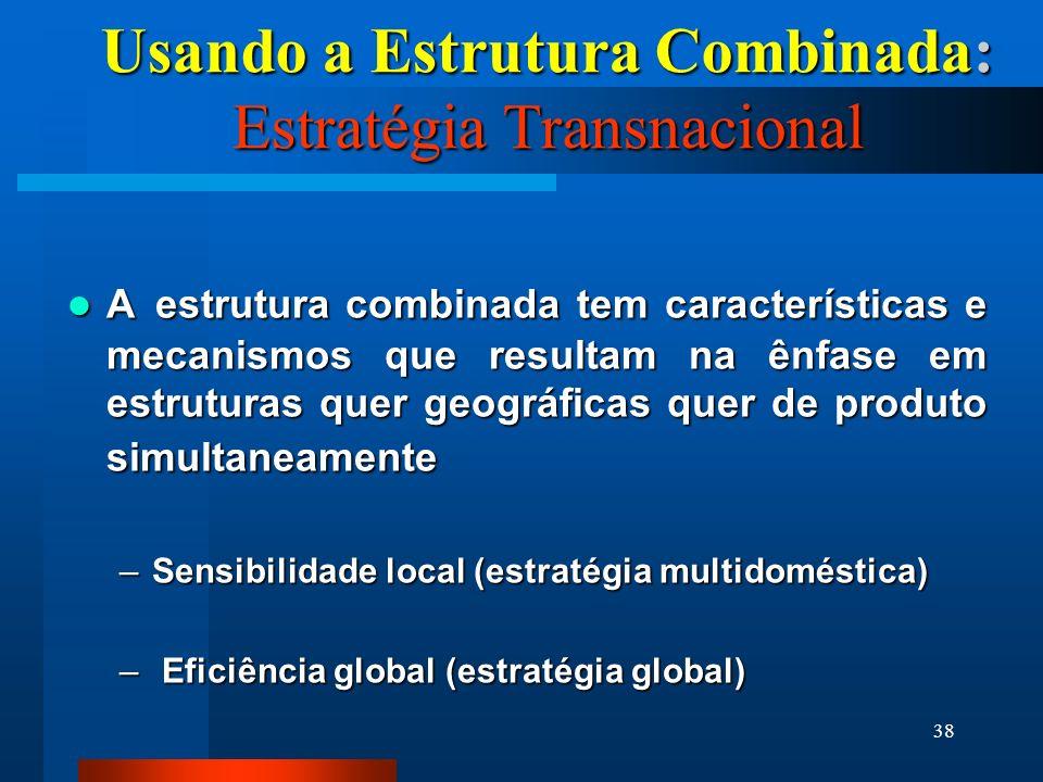 38 Usando a Estrutura Combinada: Estratégia Transnacional A estrutura combinada tem características e mecanismos que resultam na ênfase em estruturas