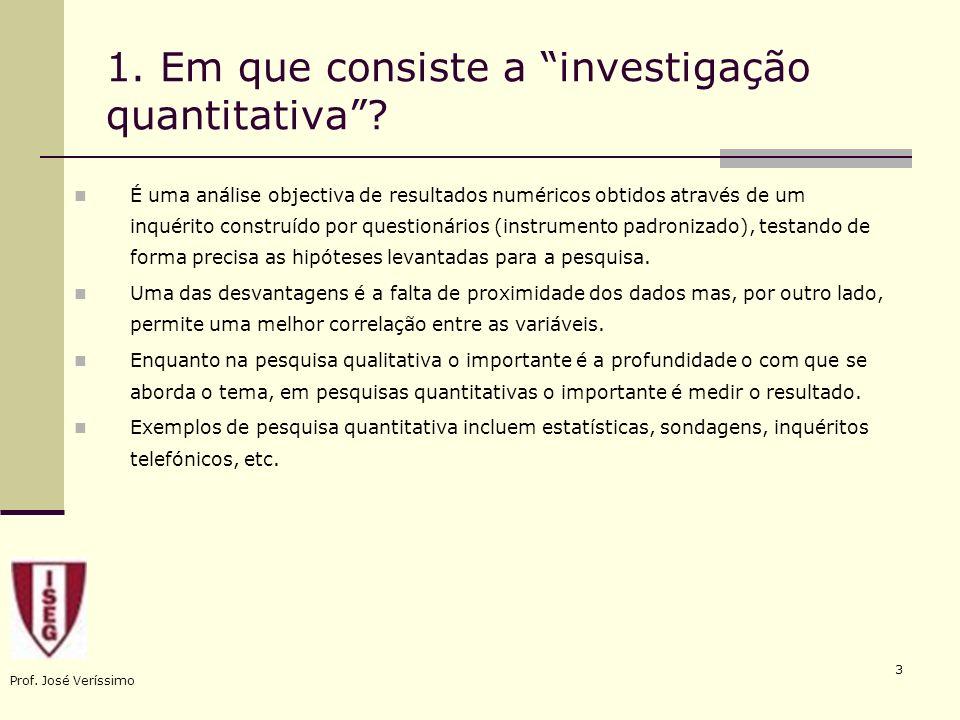 Prof. José Veríssimo 3 1. Em que consiste a investigação quantitativa? É uma análise objectiva de resultados numéricos obtidos através de um inquérito