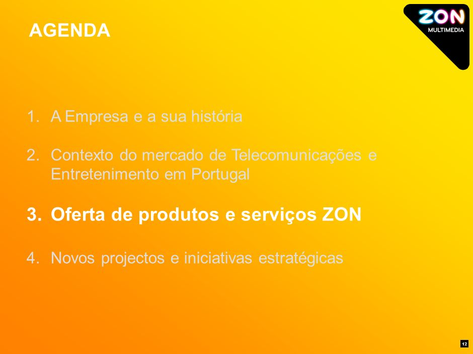 AGENDA 12 1.A Empresa e a sua história 2.Contexto do mercado de Telecomunicações e Entretenimento em Portugal 3.Oferta de produtos e serviços ZON 4.Novos projectos e iniciativas estratégicas