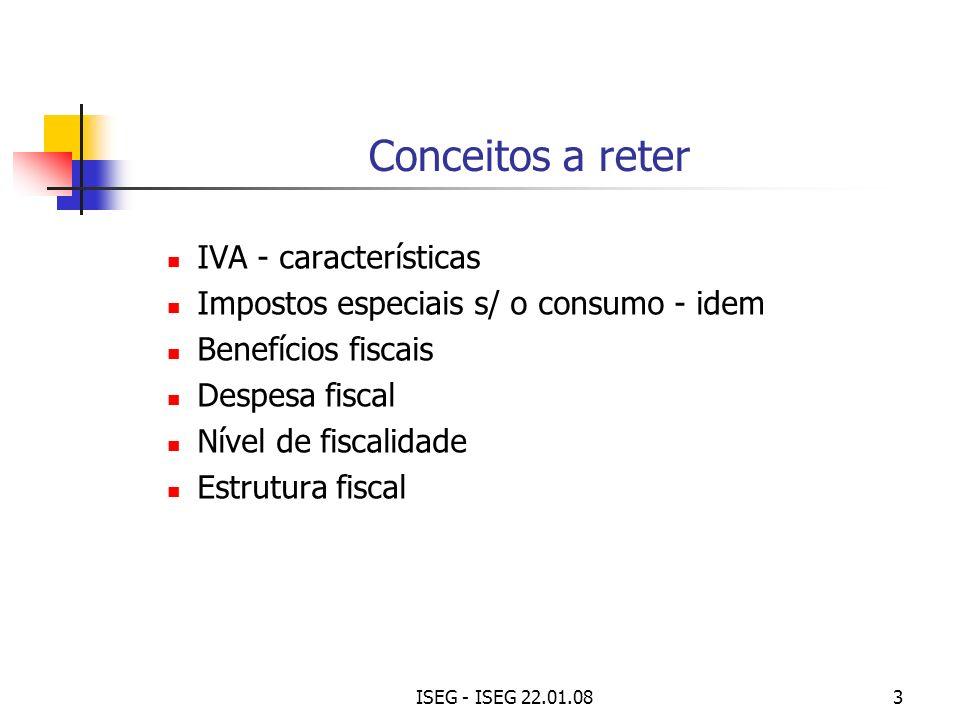 ISEG - ISEG 22.01.083 Conceitos a reter IVA - características Impostos especiais s/ o consumo - idem Benefícios fiscais Despesa fiscal Nível de fiscal