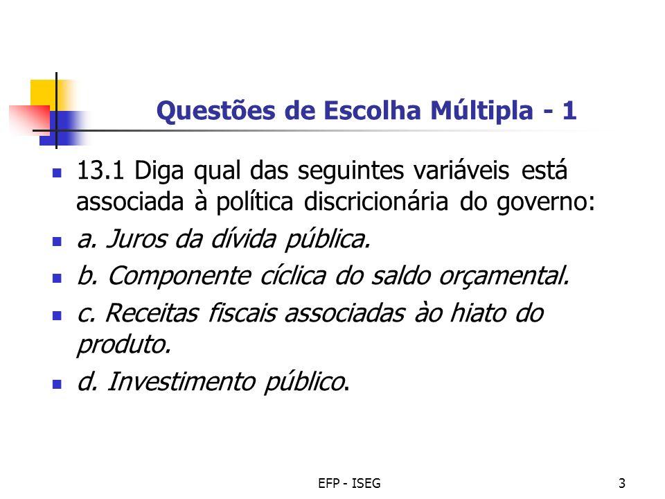 EFP - ISEG3 Questões de Escolha Múltipla - 1 13.1 Diga qual das seguintes variáveis está associada à política discricionária do governo: a. Juros da d