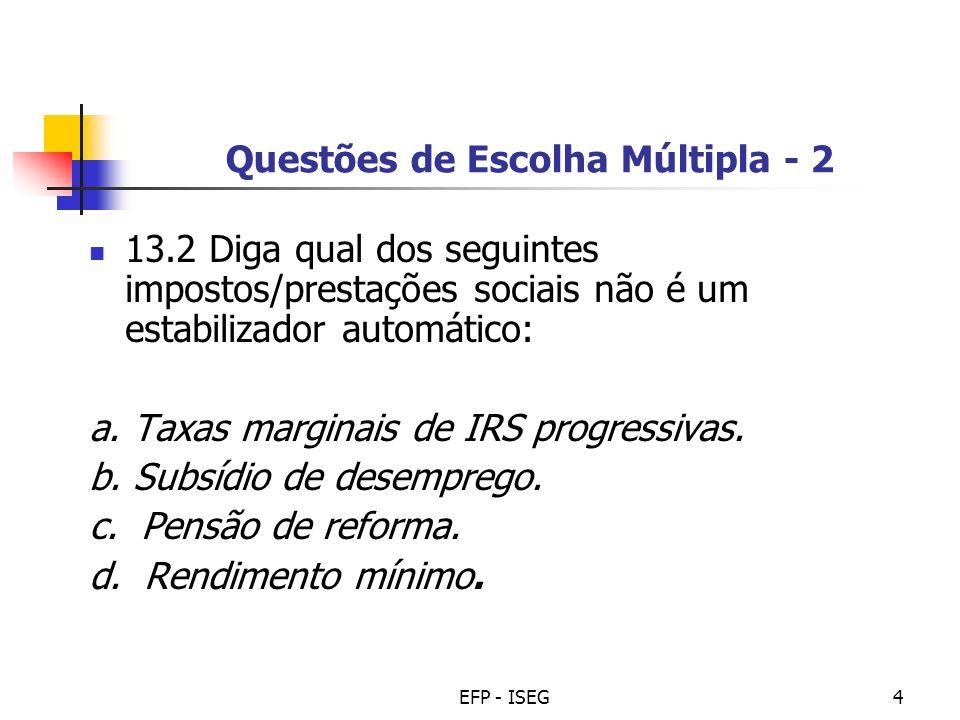 EFP - ISEG4 Questões de Escolha Múltipla - 2 13.2 Diga qual dos seguintes impostos/prestações sociais não é um estabilizador automático: a. Taxas marg