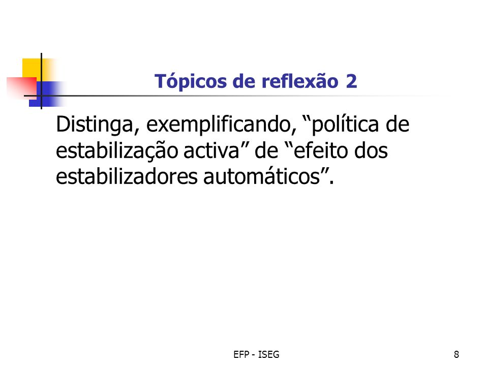 EFP - ISEG8 Tópicos de reflexão 2 Distinga, exemplificando, política de estabilização activa de efeito dos estabilizadores automáticos.