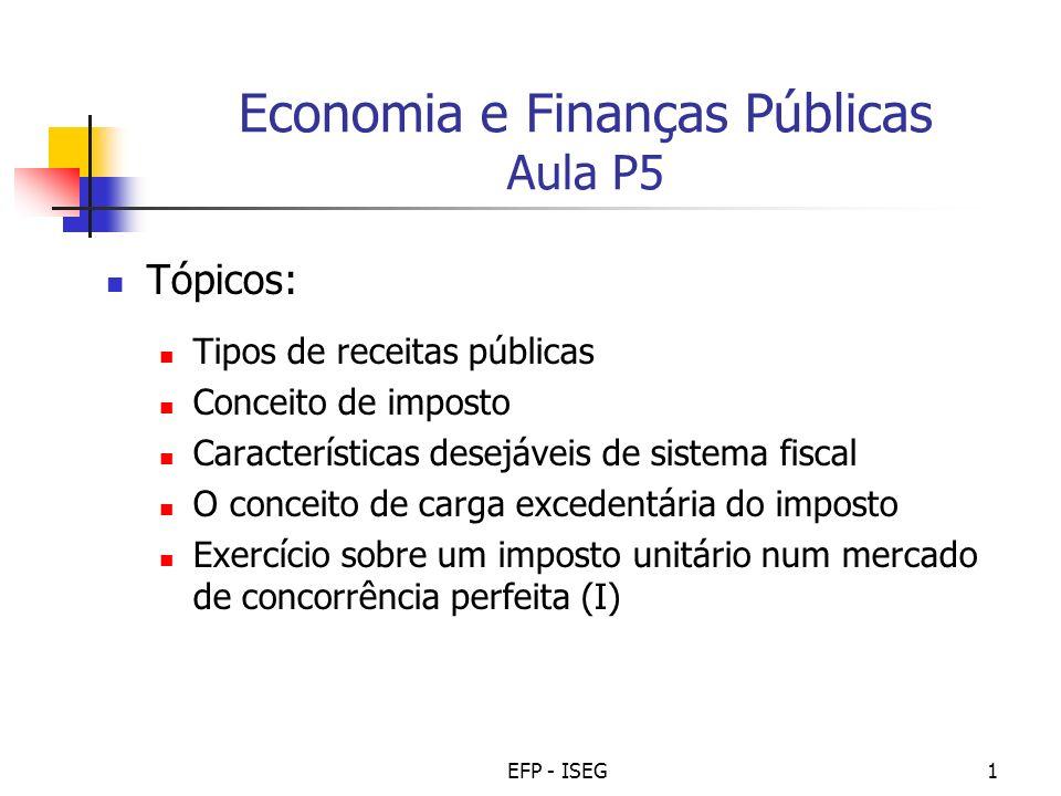 EFP - ISEG1 Economia e Finanças Públicas Aula P5 Tópicos: Tipos de receitas públicas Conceito de imposto Características desejáveis de sistema fiscal