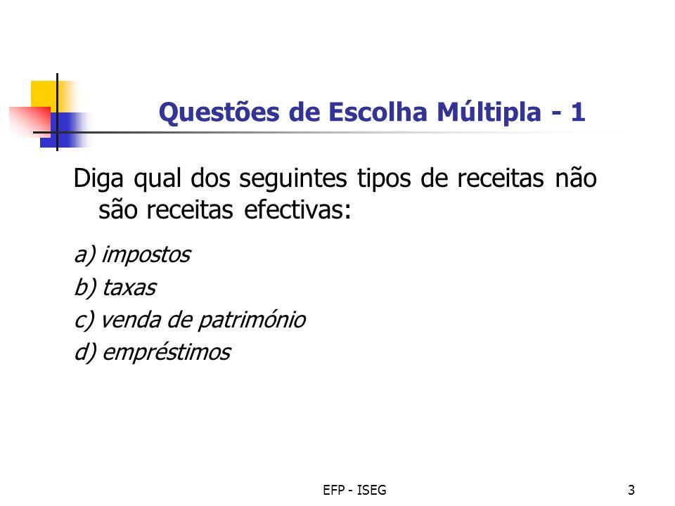 EFP - ISEG3 Questões de Escolha Múltipla - 1 Diga qual dos seguintes tipos de receitas não são receitas efectivas: a) impostos b) taxas c) venda de pa