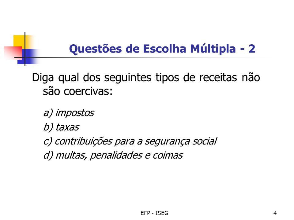 EFP - ISEG4 Questões de Escolha Múltipla - 2 Diga qual dos seguintes tipos de receitas não são coercivas: a) impostos b) taxas c) contribuições para a