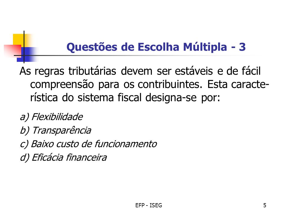 EFP - ISEG6 Questões de Escolha Múltipla - 4 O aumento do imposto sobre o tabaco pode ter a seguinte consequência: a) Melhorar a flexibilidade, mas piorar a eficiência b) Melhorar a transparência e melhorar a equidade c) Melhorar a eficácia financeira, mas piorar a eficiência d) Melhorar a eficiência, mas piorar a equidade