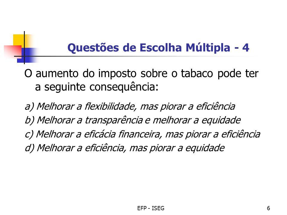 EFP - ISEG6 Questões de Escolha Múltipla - 4 O aumento do imposto sobre o tabaco pode ter a seguinte consequência: a) Melhorar a flexibilidade, mas pi