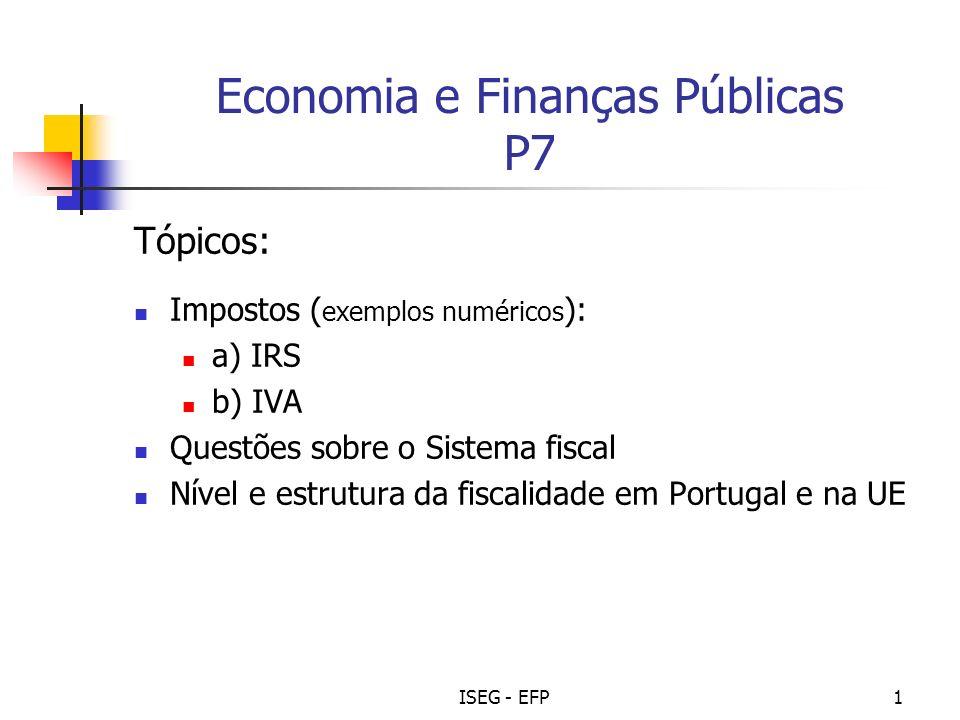 ISEG - EFP1 Economia e Finanças Públicas P7 Tópicos: Impostos ( exemplos numéricos ): a) IRS b) IVA Questões sobre o Sistema fiscal Nível e estrutura da fiscalidade em Portugal e na UE