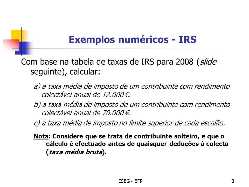 ISEG - EFP4 IRS – Taxas (2008) Escalões de Rendimento Colectável (em euros) Taxa marginal (%) Até 4.639 4.639 – 7.017 7.017 – 17.401 17.401 – 40.020 40.020 – 58.000 58.000 – 62.546 Superior a 62.546 10,5 13 23,5 34 36,5 40 42