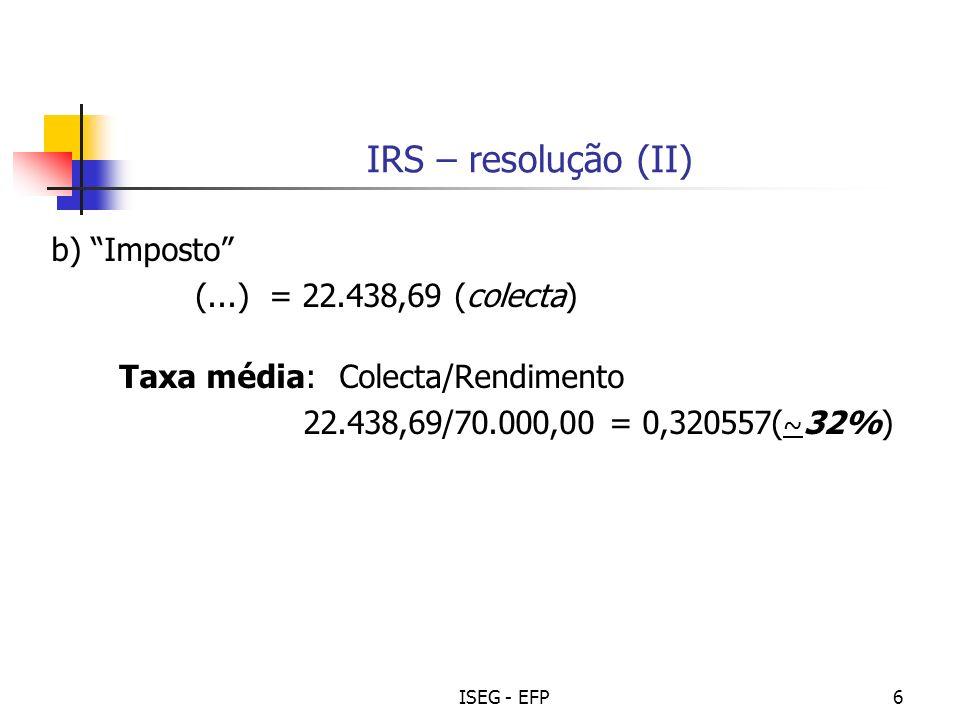 ISEG - EFP6 IRS – resolução (II) b) Imposto (...) = 22.438,69 (colecta) Taxa média: Colecta/Rendimento 22.438,69/70.000,00 = 0,320557( ~ 32%)