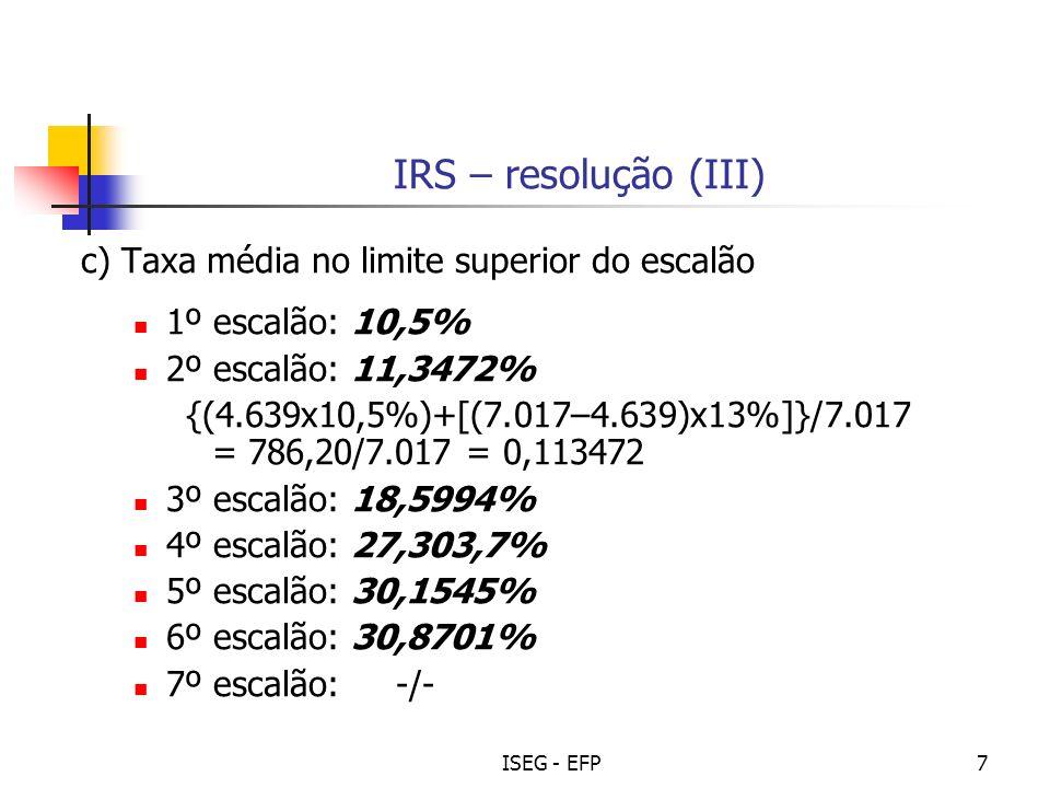 ISEG - EFP7 IRS – resolução (III) c) Taxa média no limite superior do escalão 1º escalão: 10,5% 2º escalão: 11,3472% {(4.639x10,5%)+[(7.017–4.639)x13%]}/7.017 = 786,20/7.017 = 0,113472 3º escalão: 18,5994% 4º escalão: 27,303,7% 5º escalão: 30,1545% 6º escalão: 30,8701% 7º escalão: -/-