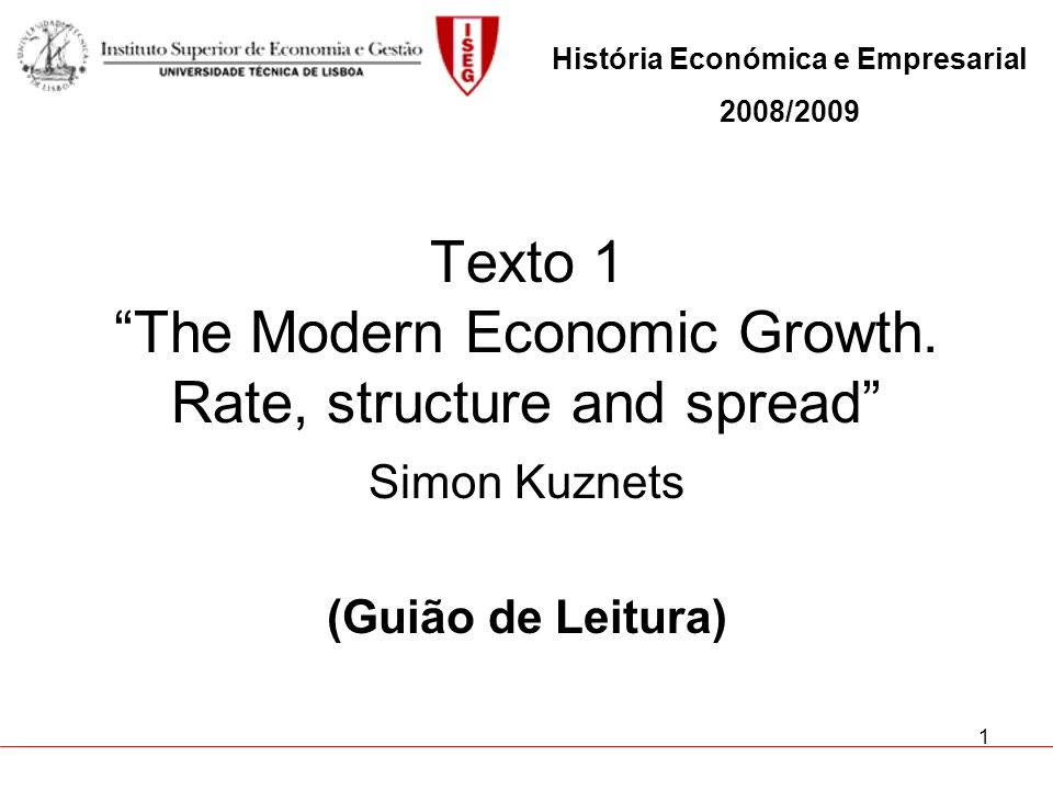 1 Texto 1 The Modern Economic Growth. Rate, structure and spread Simon Kuznets (Guião de Leitura) História Económica e Empresarial 2008/2009