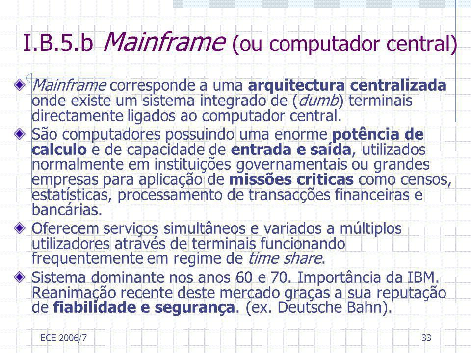 ECE 2006/733 I.B.5.b Mainframe (ou computador central) Mainframe corresponde a uma arquitectura centralizada onde existe um sistema integrado de (dumb