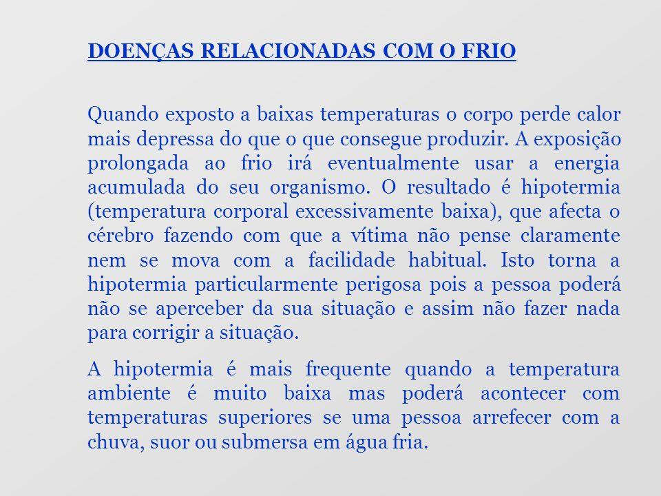 DOENÇAS RELACIONADAS COM O FRIO Quando exposto a baixas temperaturas o corpo perde calor mais depressa do que o que consegue produzir. A exposição pro
