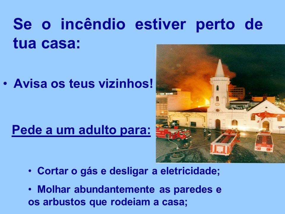 Se o incêndio estiver perto de tua casa: Avisa os teus vizinhos.