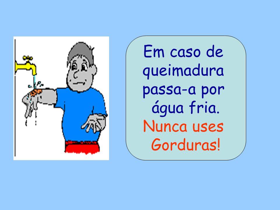 Em caso de queimadura passa-a por água fria. Nunca uses Gorduras!