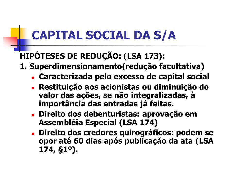 CAPITAL SOCIAL DA S/A HIPÓTESES DE REDUÇÃO: (LSA 173): 1. Superdimensionamento(redução facultativa) Caracterizada pelo excesso de capital social Resti