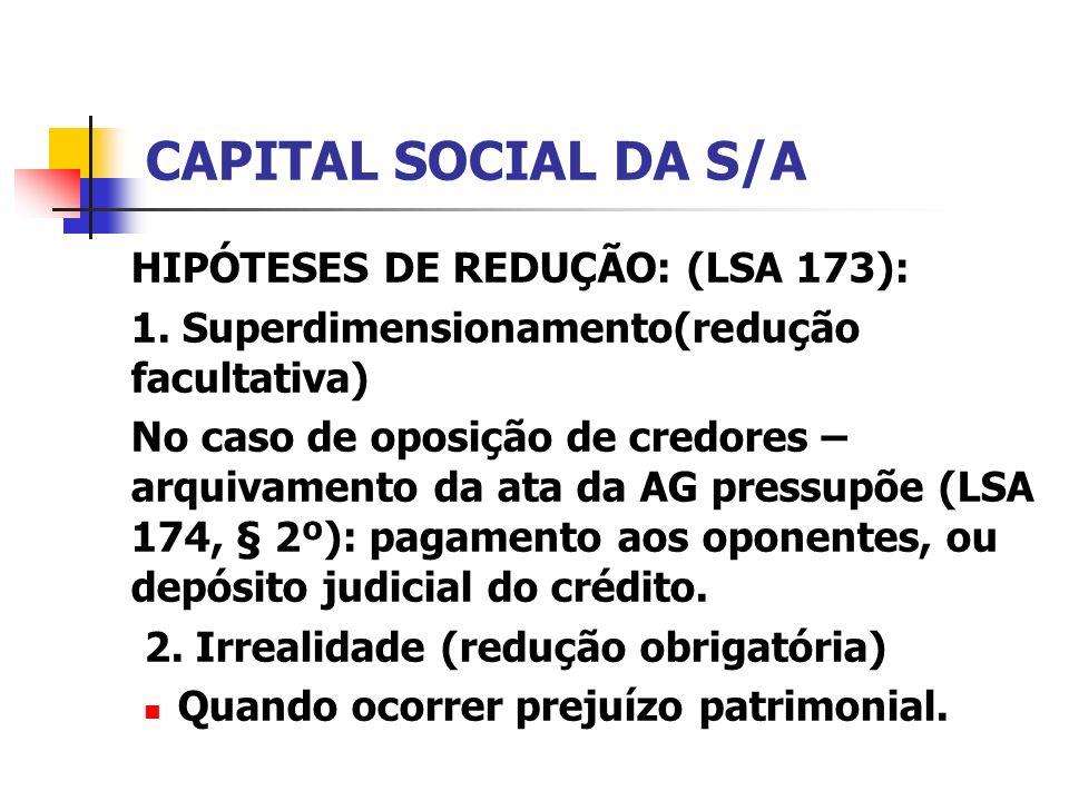 CAPITAL SOCIAL DA S/A HIPÓTESES DE REDUÇÃO: (LSA 173): 1. Superdimensionamento(redução facultativa) No caso de oposição de credores – arquivamento da