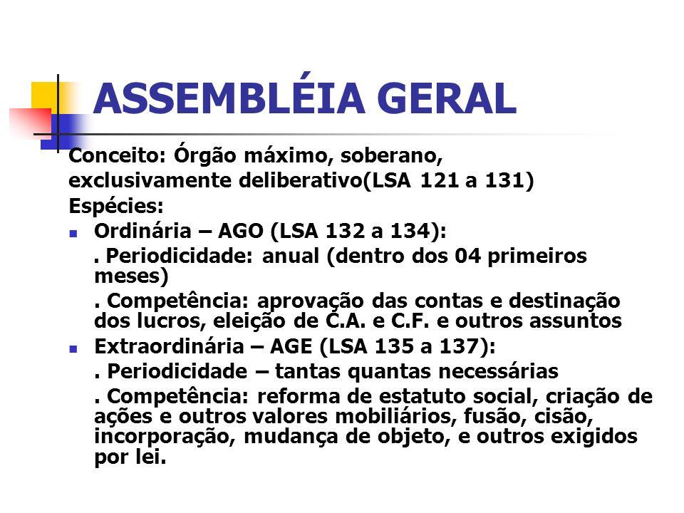 ASSEMBLÉIA GERAL Conceito: Órgão máximo, soberano, exclusivamente deliberativo(LSA 121 a 131) Espécies: Ordinária – AGO (LSA 132 a 134):. Periodicidad