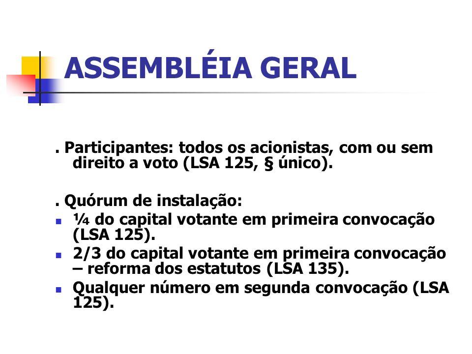 ASSEMBLÉIA GERAL. Participantes: todos os acionistas, com ou sem direito a voto (LSA 125, § único).. Quórum de instalação: ¼ do capital votante em pri